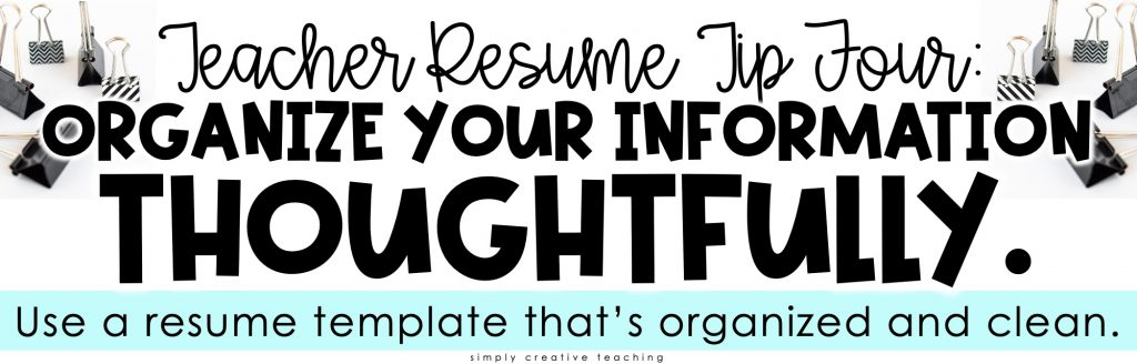 Image reads: Teacher Resume Tip Four: Organize your information thoughtfully. Use a resume template that's organized and clean.